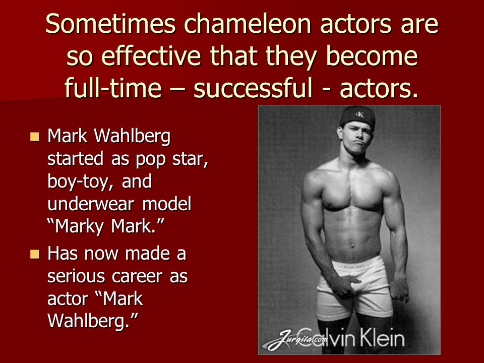 Sometimes chameleon actors are so effective that they become full-time – successful - actors. Mark Wahlberg started as pop star, boy-toy, and underwea