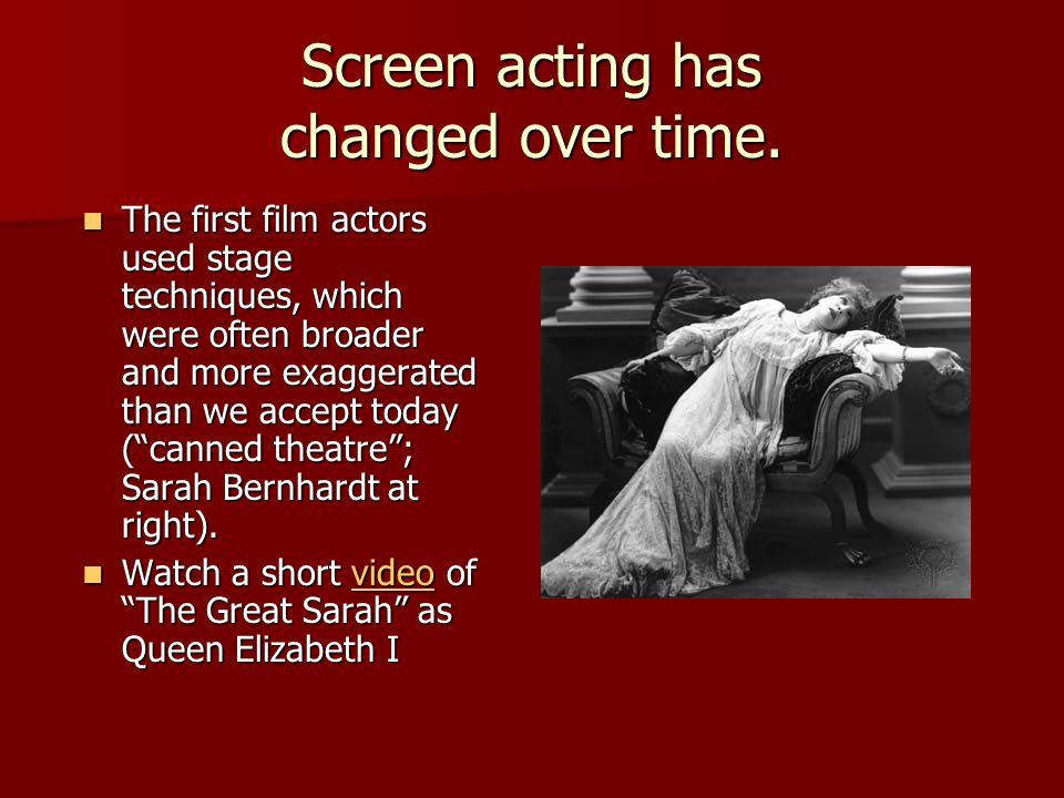 Screen acting has changed over time. The first film actors used stage techniques, which were often broader and more exaggerated than we accept today (