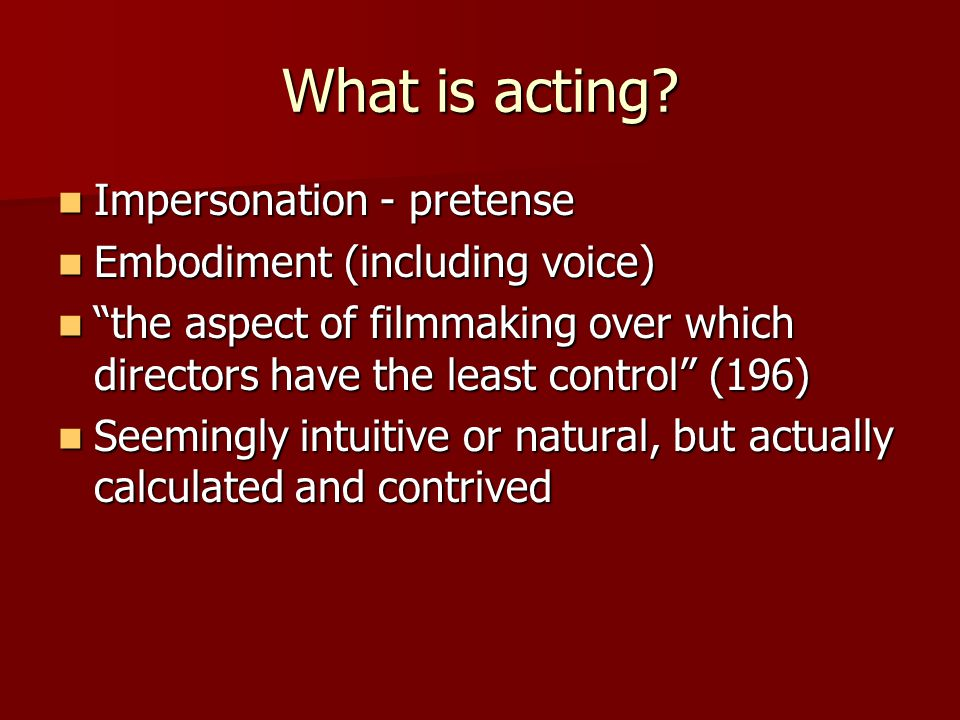 "What is acting? Impersonation - pretense Impersonation - pretense Embodiment (including voice) Embodiment (including voice) ""the aspect of filmmaking"
