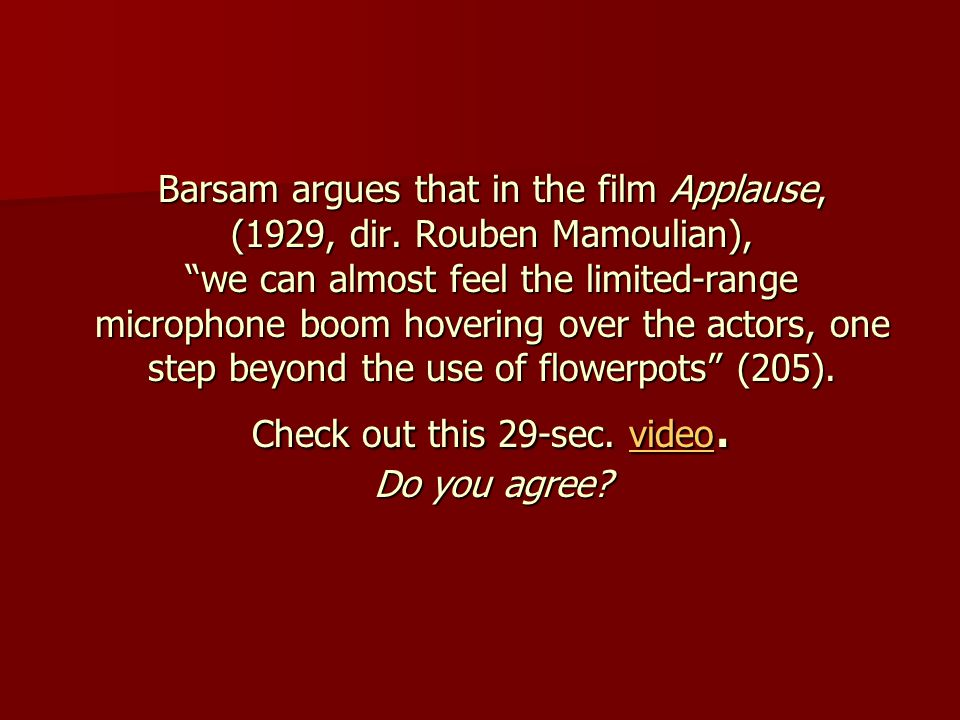 "Barsam argues that in the film Applause, (1929, dir. Rouben Mamoulian), ""we can almost feel the limited-range microphone boom hovering over the actors"