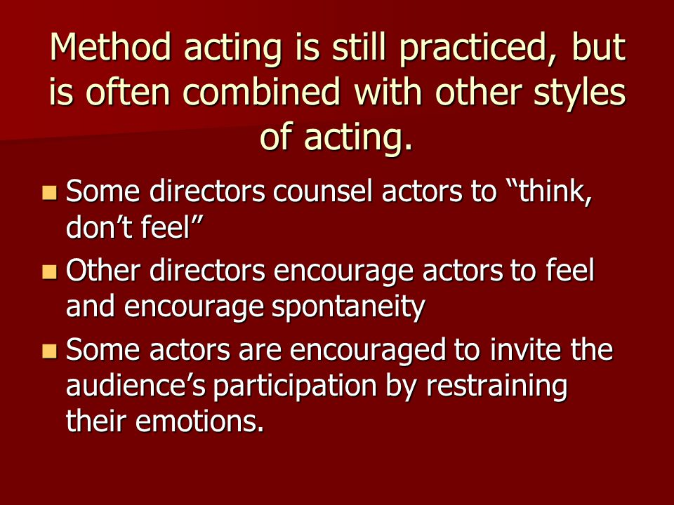 "Method acting is still practiced, but is often combined with other styles of acting. Some directors counsel actors to ""think, don't feel"" Some directo"