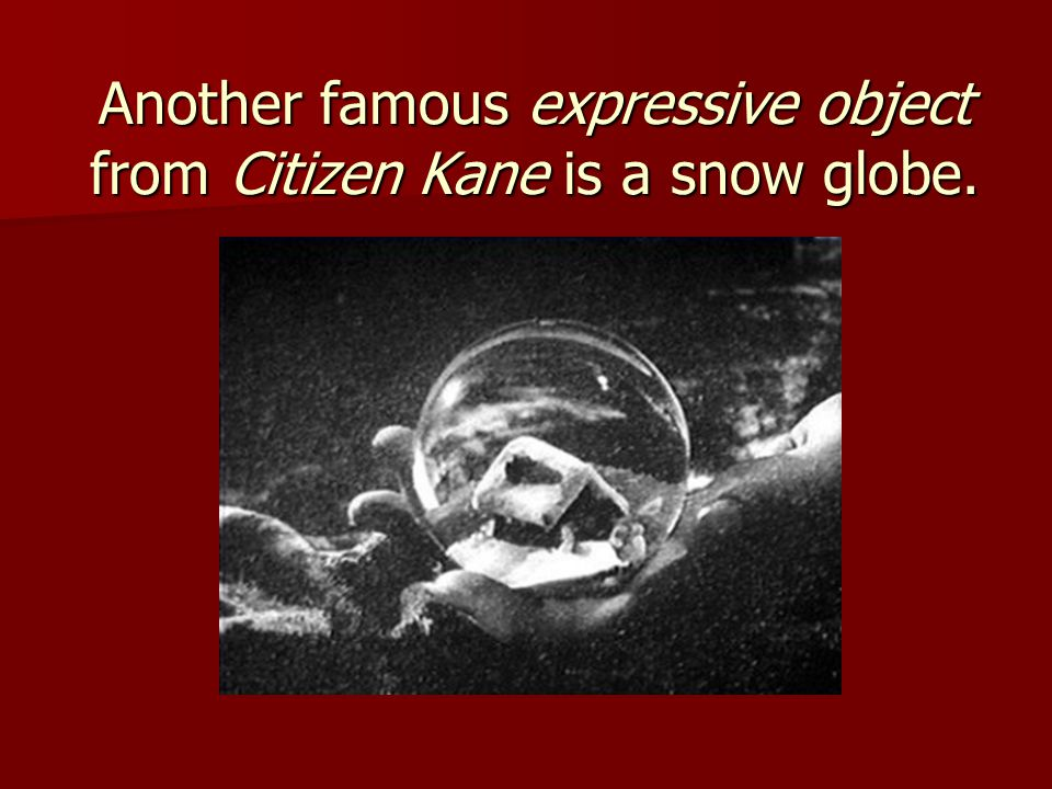 Another famous expressive object from Citizen Kane is a snow globe.