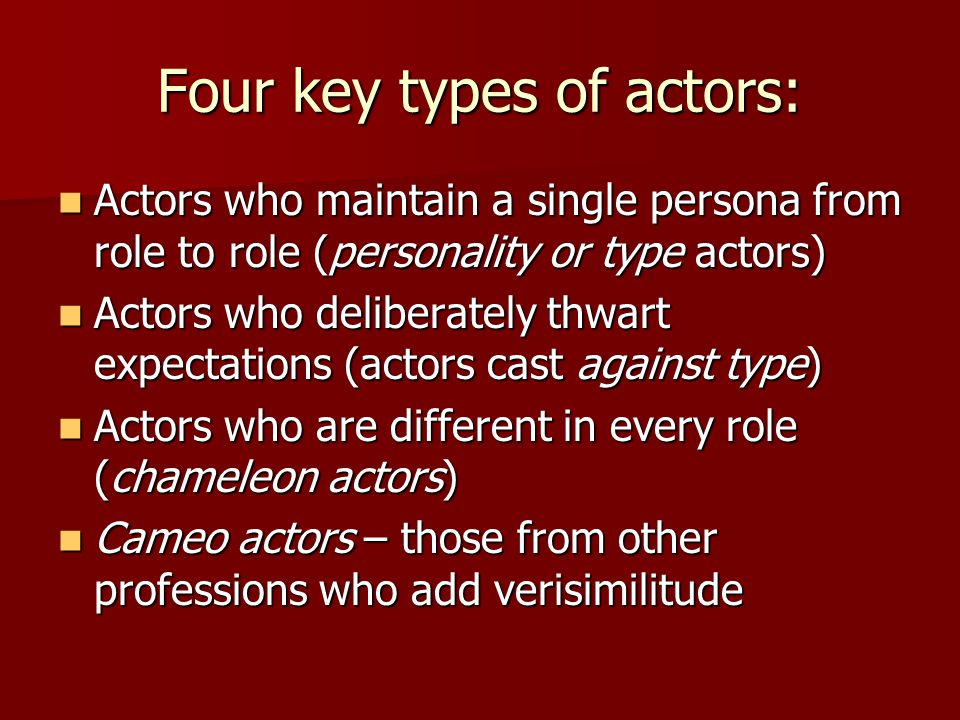Four key types of actors: Actors who maintain a single persona from role to role (personality or type actors) Actors who maintain a single persona fro
