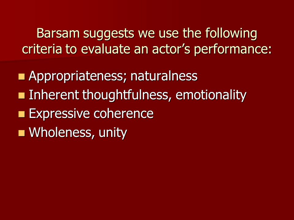 Barsam suggests we use the following criteria to evaluate an actor's performance: Appropriateness; naturalness Appropriateness; naturalness Inherent t