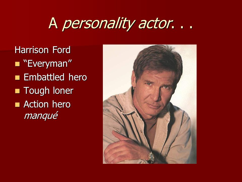 "A personality actor... Harrison Ford ""Everyman"" ""Everyman"" Embattled hero Embattled hero Tough loner Tough loner Action hero manqué Action hero manqué"