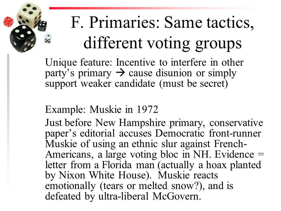 F. Primaries: Same tactics, different voting groups Unique feature: Incentive to interfere in other party's primary  cause disunion or simply support