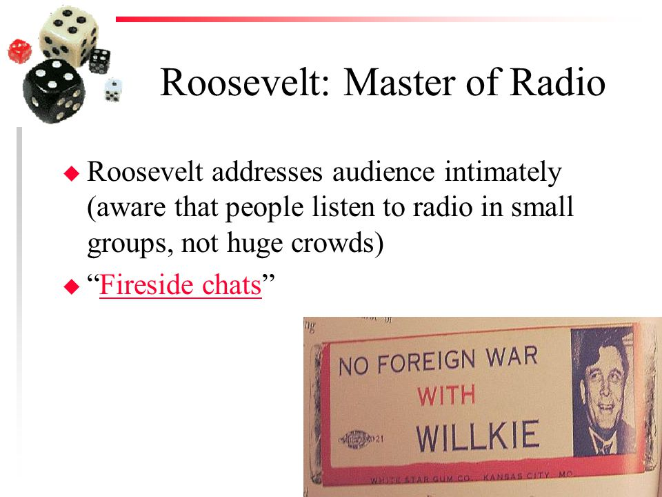 Roosevelt: Master of Radio u Roosevelt addresses audience intimately (aware that people listen to radio in small groups, not huge crowds) u Fireside chats Fireside chats