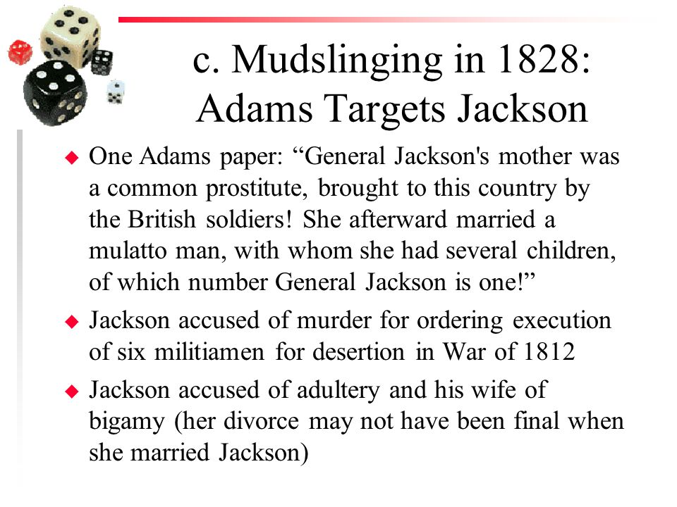 """c. Mudslinging in 1828: Adams Targets Jackson u One Adams paper: """"General Jackson's mother was a common prostitute, brought to this country by the Bri"""