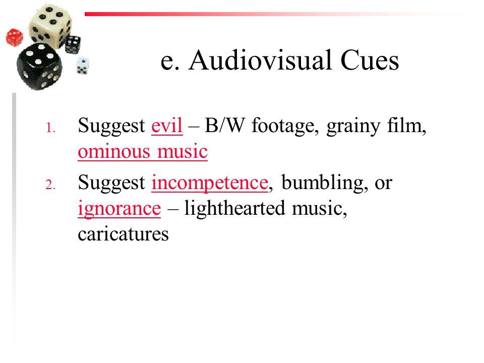 e. Audiovisual Cues 1. Suggest evil – B/W footage, grainy film, ominous musicevil ominous music 2.