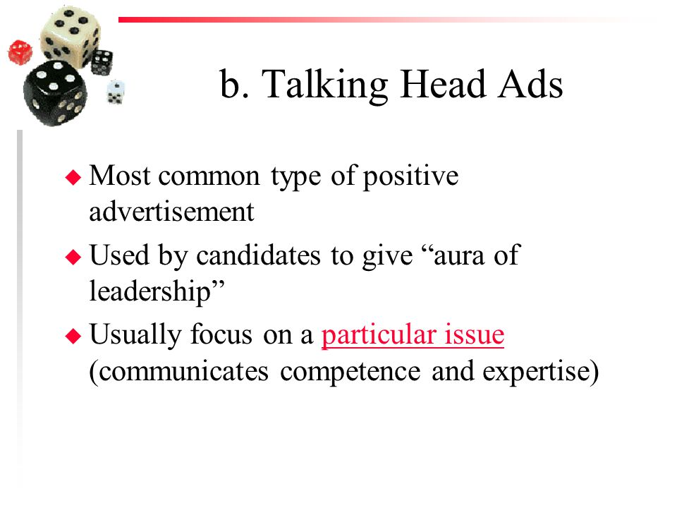 """b. Talking Head Ads u Most common type of positive advertisement u Used by candidates to give """"aura of leadership"""" u Usually focus on a particular iss"""