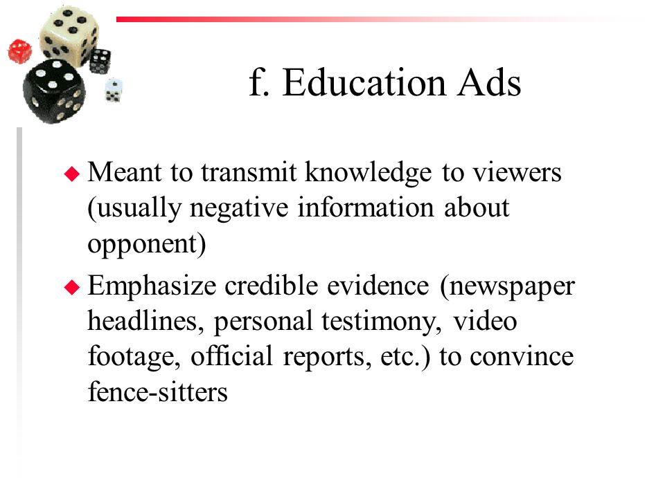 f. Education Ads u Meant to transmit knowledge to viewers (usually negative information about opponent) u Emphasize credible evidence (newspaper headl