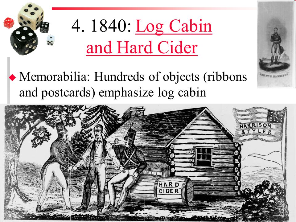 4. 1840: Log Cabin and Hard CiderLog Cabin and Hard Cider u Memorabilia: Hundreds of objects (ribbons and postcards) emphasize log cabin