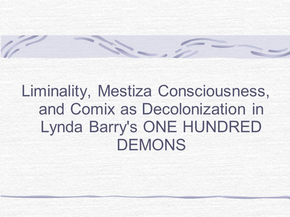 Liminality, Mestiza Consciousness, and Comix as Decolonization in Lynda Barry s ONE HUNDRED DEMONS
