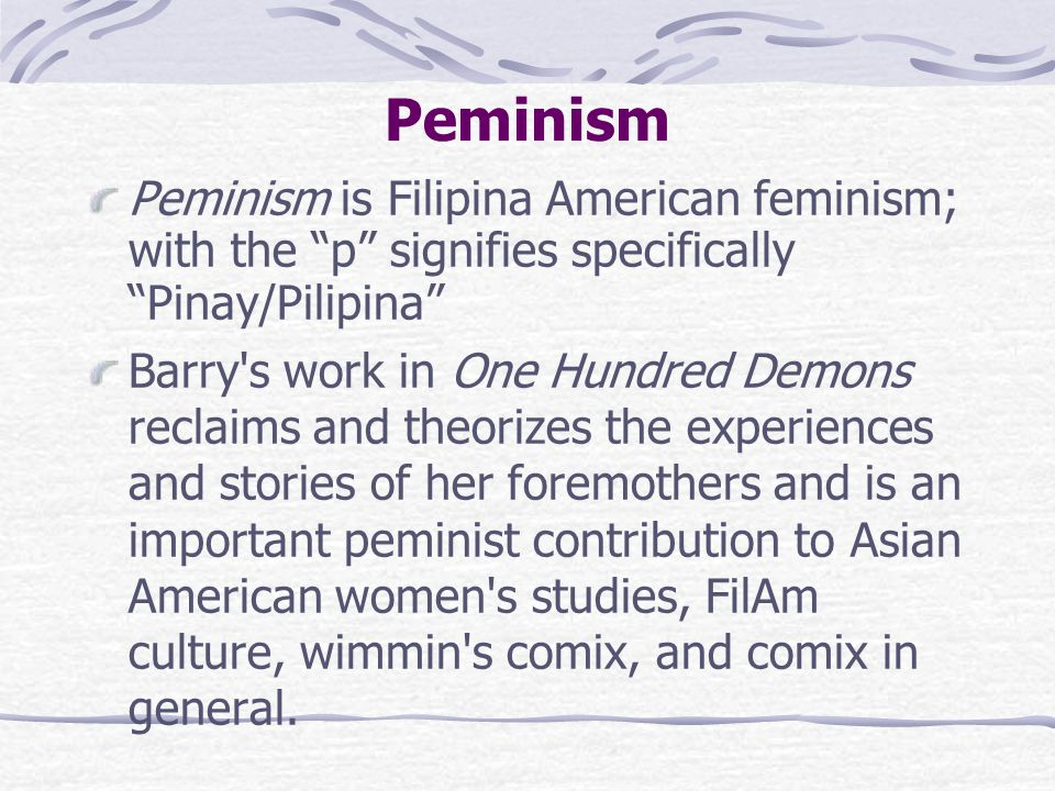 Peminism Peminism is Filipina American feminism; with the p signifies specifically Pinay/Pilipina Barry s work in One Hundred Demons reclaims and theorizes the experiences and stories of her foremothers and is an important peminist contribution to Asian American women s studies, FilAm culture, wimmin s comix, and comix in general.