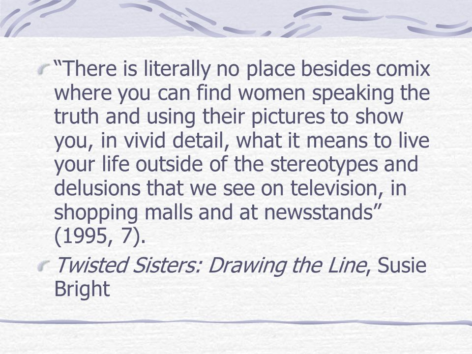 There is literally no place besides comix where you can find women speaking the truth and using their pictures to show you, in vivid detail, what it means to live your life outside of the stereotypes and delusions that we see on television, in shopping malls and at newsstands (1995, 7).