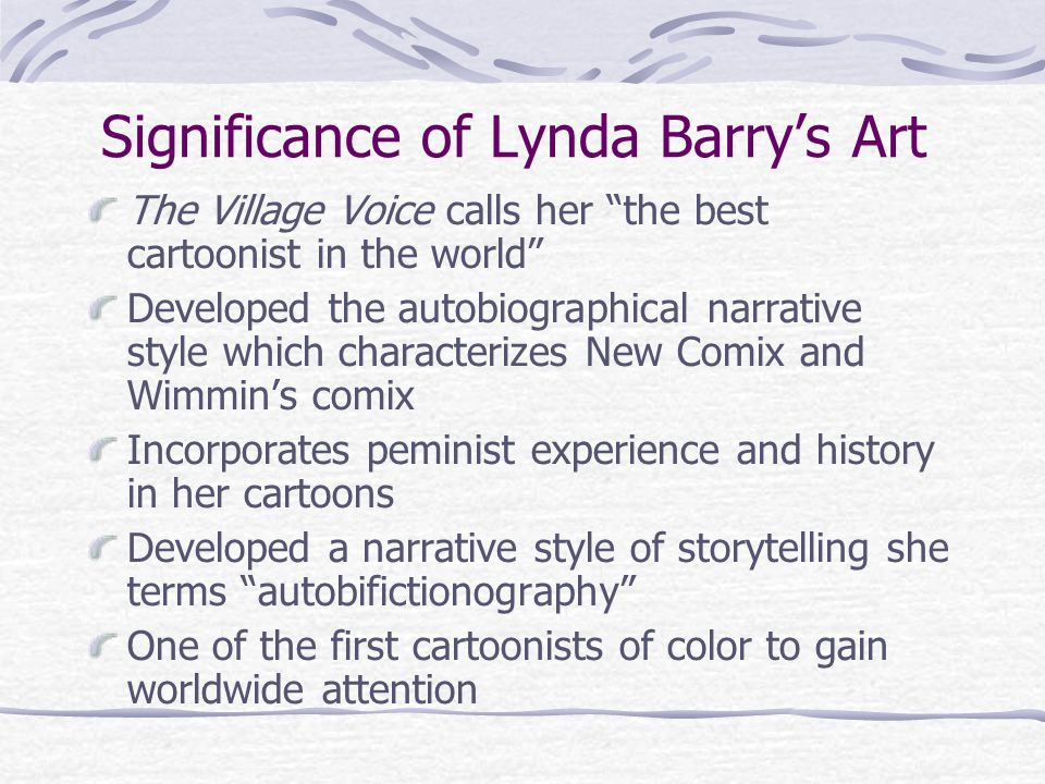 Significance of Lynda Barry's Art The Village Voice calls her the best cartoonist in the world Developed the autobiographical narrative style which characterizes New Comix and Wimmin's comix Incorporates peminist experience and history in her cartoons Developed a narrative style of storytelling she terms autobifictionography One of the first cartoonists of color to gain worldwide attention