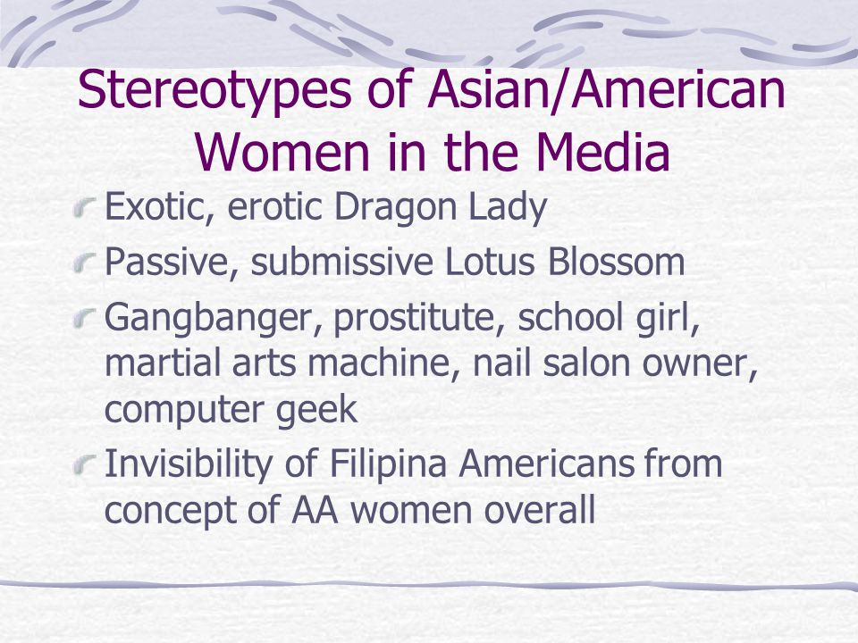 Stereotypes of Asian/American Women in the Media Exotic, erotic Dragon Lady Passive, submissive Lotus Blossom Gangbanger, prostitute, school girl, mar
