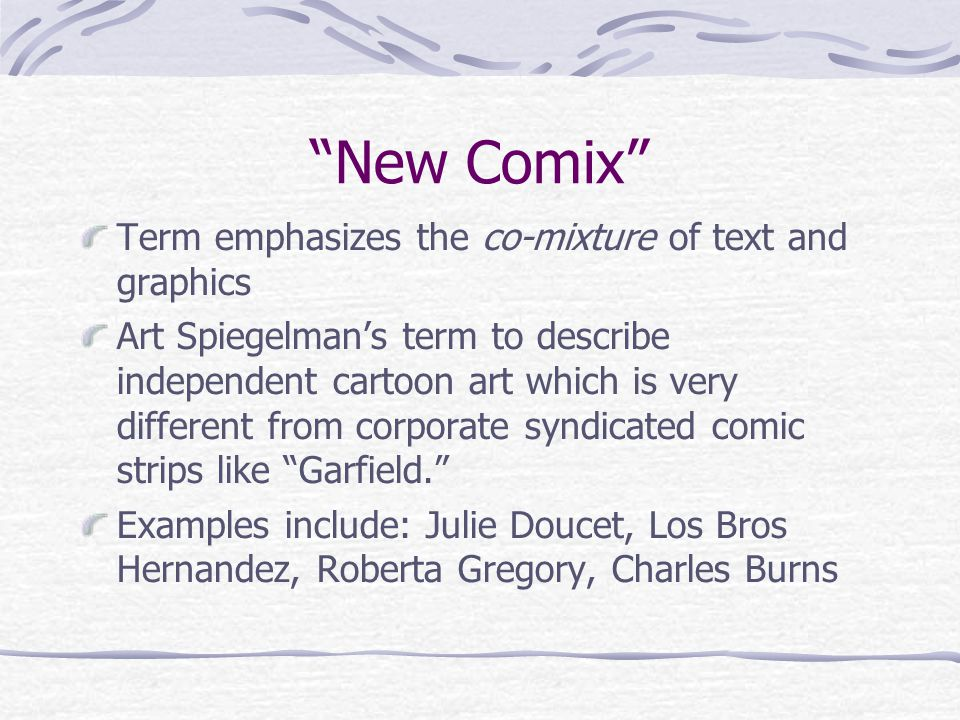 """New Comix"" Term emphasizes the co-mixture of text and graphics Art Spiegelman's term to describe independent cartoon art which is very different from"