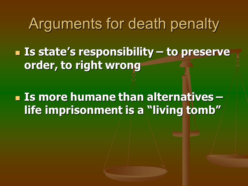 Arguments for death penalty Deter perpetrators – would-be murderers fear being caught Deter perpetrators – would-be murderers fear being caught Protect society - convicted murderers prevented from killing again Protect society - convicted murderers prevented from killing again Provide justice for victim – a life for a life Provide justice for victim – a life for a life