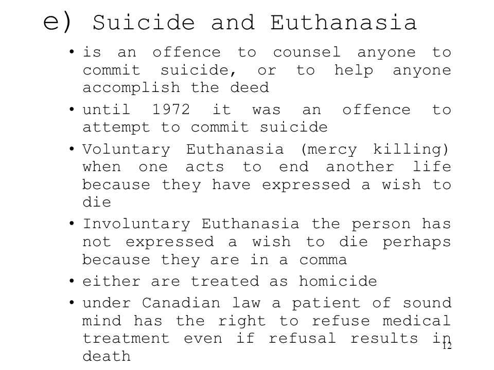 12 e) Suicide and Euthanasia is an offence to counsel anyone to commit suicide, or to help anyone accomplish the deed until 1972 it was an offence to attempt to commit suicide Voluntary Euthanasia (mercy killing) when one acts to end another life because they have expressed a wish to die Involuntary Euthanasia the person has not expressed a wish to die perhaps because they are in a comma either are treated as homicide under Canadian law a patient of sound mind has the right to refuse medical treatment even if refusal results in death