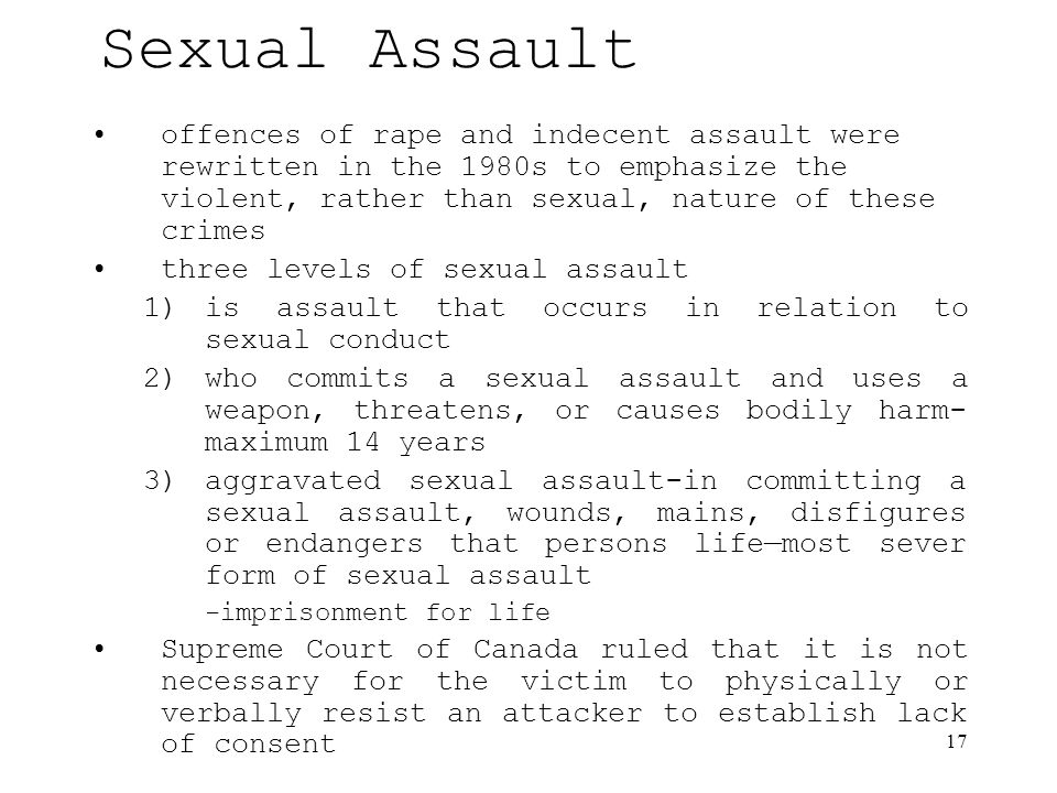17 Sexual Assault offences of rape and indecent assault were rewritten in the 1980s to emphasize the violent, rather than sexual, nature of these crimes three levels of sexual assault 1)is assault that occurs in relation to sexual conduct 2)who commits a sexual assault and uses a weapon, threatens, or causes bodily harm- maximum 14 years 3)aggravated sexual assault-in committing a sexual assault, wounds, mains, disfigures or endangers that persons life—most sever form of sexual assault -imprisonment for life Supreme Court of Canada ruled that it is not necessary for the victim to physically or verbally resist an attacker to establish lack of consent