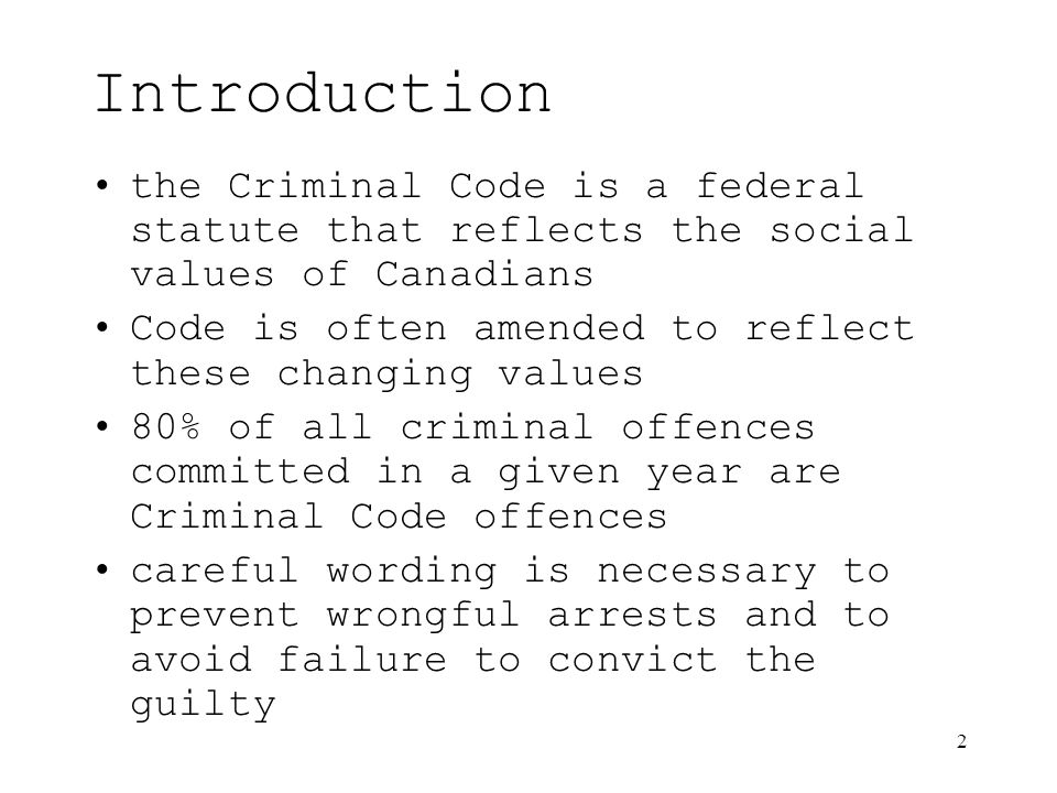 2 Introduction the Criminal Code is a federal statute that reflects the social values of Canadians Code is often amended to reflect these changing values 80% of all criminal offences committed in a given year are Criminal Code offences careful wording is necessary to prevent wrongful arrests and to avoid failure to convict the guilty