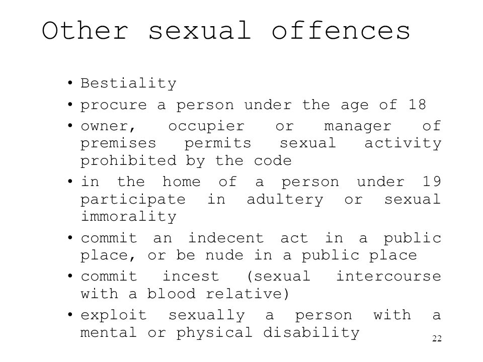 22 Other sexual offences Bestiality procure a person under the age of 18 owner, occupier or manager of premises permits sexual activity prohibited by the code in the home of a person under 19 participate in adultery or sexual immorality commit an indecent act in a public place, or be nude in a public place commit incest (sexual intercourse with a blood relative) exploit sexually a person with a mental or physical disability