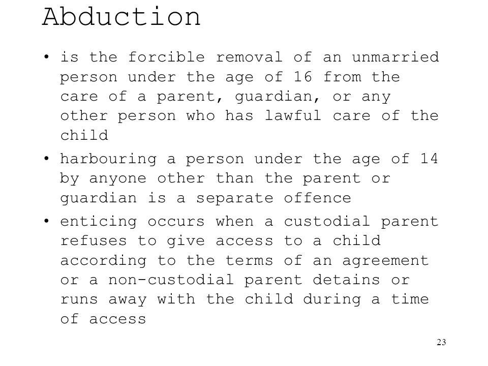 23 Abduction is the forcible removal of an unmarried person under the age of 16 from the care of a parent, guardian, or any other person who has lawful care of the child harbouring a person under the age of 14 by anyone other than the parent or guardian is a separate offence enticing occurs when a custodial parent refuses to give access to a child according to the terms of an agreement or a non-custodial parent detains or runs away with the child during a time of access