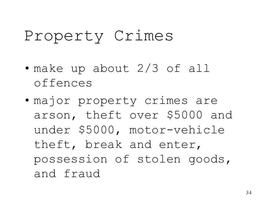 34 Property Crimes make up about 2/3 of all offences major property crimes are arson, theft over $5000 and under $5000, motor-vehicle theft, break and enter, possession of stolen goods, and fraud