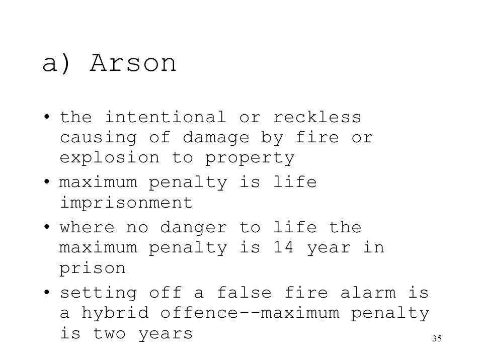 35 a)Arson the intentional or reckless causing of damage by fire or explosion to property maximum penalty is life imprisonment where no danger to life the maximum penalty is 14 year in prison setting off a false fire alarm is a hybrid offence--maximum penalty is two years