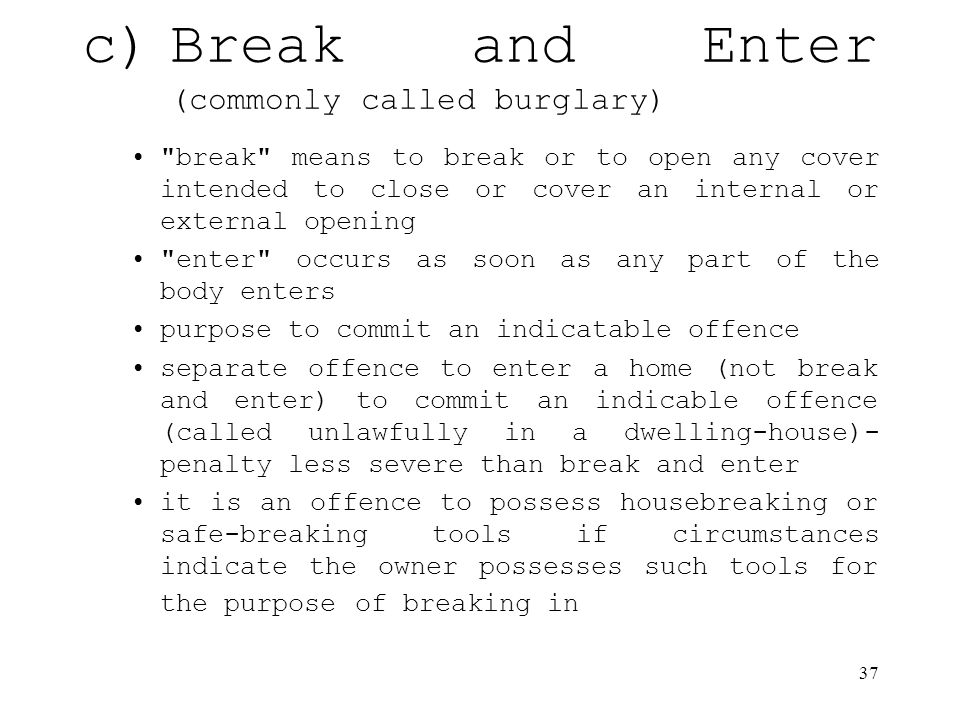 37 c)Break and Enter (commonly called burglary) break means to break or to open any cover intended to close or cover an internal or external opening enter occurs as soon as any part of the body enters purpose to commit an indicatable offence separate offence to enter a home (not break and enter) to commit an indicable offence (called unlawfully in a dwelling-house)- penalty less severe than break and enter it is an offence to possess housebreaking or safe-breaking tools if circumstances indicate the owner possesses such tools for the purpose of breaking in