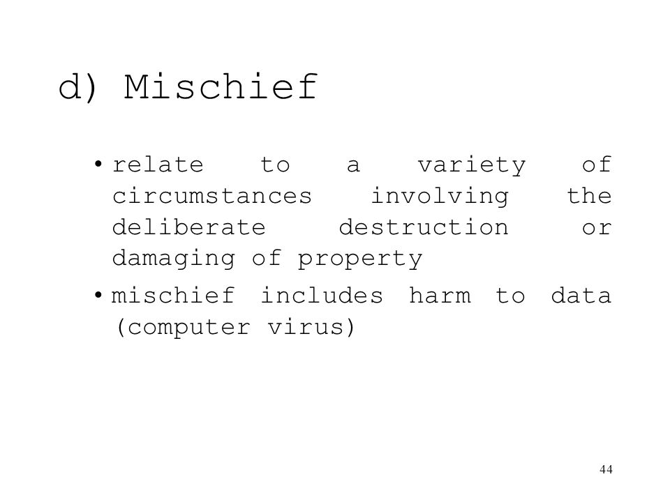 44 d)Mischief relate to a variety of circumstances involving the deliberate destruction or damaging of property mischief includes harm to data (computer virus)