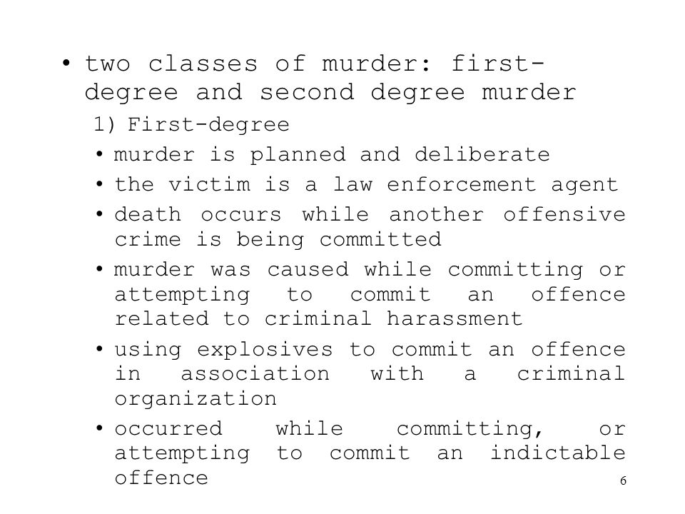6 two classes of murder: first- degree and second degree murder 1)First-degree murder is planned and deliberate the victim is a law enforcement agent death occurs while another offensive crime is being committed murder was caused while committing or attempting to commit an offence related to criminal harassment using explosives to commit an offence in association with a criminal organization occurred while committing, or attempting to commit an indictable offence