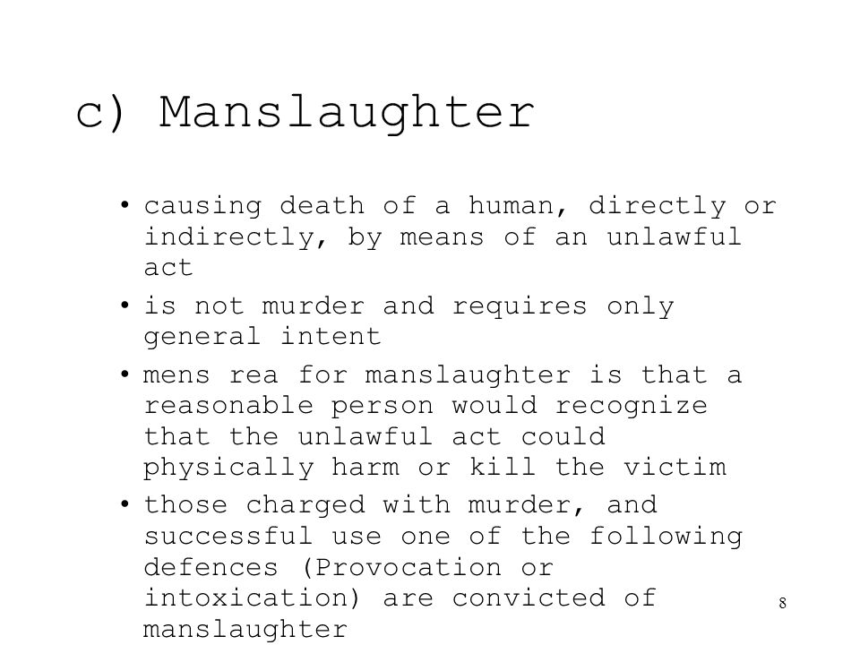 8 c)Manslaughter causing death of a human, directly or indirectly, by means of an unlawful act is not murder and requires only general intent mens rea for manslaughter is that a reasonable person would recognize that the unlawful act could physically harm or kill the victim those charged with murder, and successful use one of the following defences (Provocation or intoxication) are convicted of manslaughter