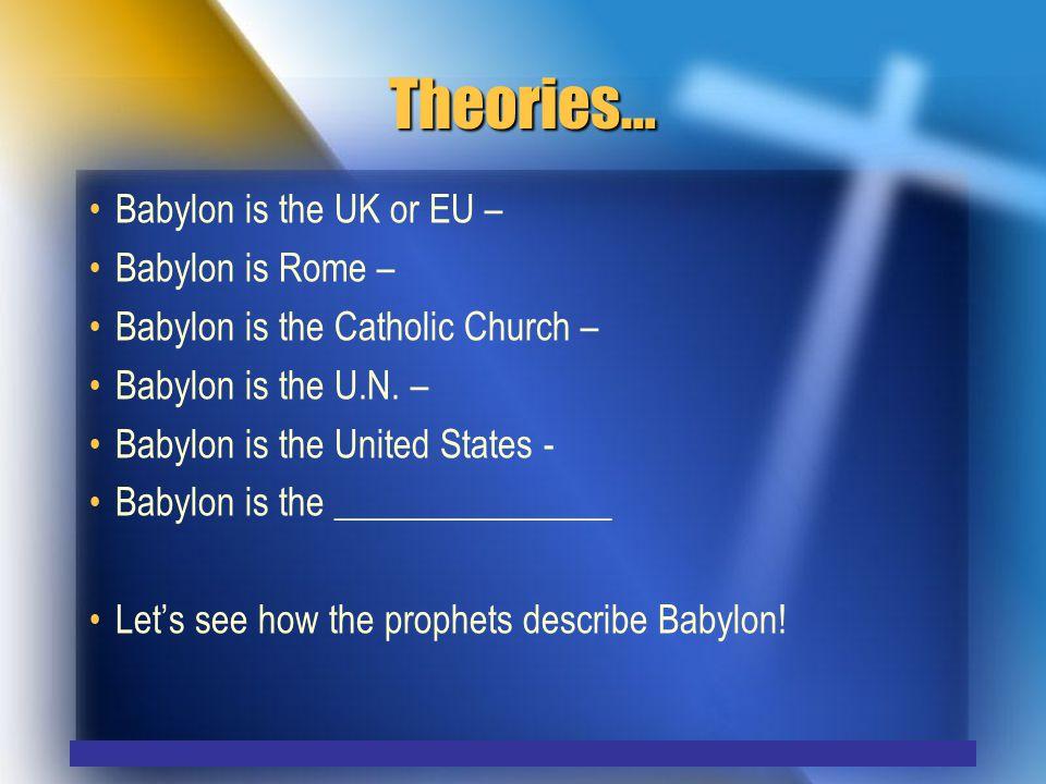 Theories… Babylon is the UK or EU – Babylon is Rome – Babylon is the Catholic Church – Babylon is the U.N.
