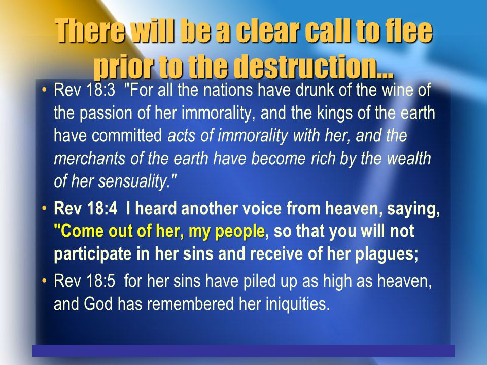 There will be a clear call to flee prior to the destruction… Rev 18:3 For all the nations have drunk of the wine of the passion of her immorality, and the kings of the earth have committed acts of immorality with her, and the merchants of the earth have become rich by the wealth of her sensuality. Come out of her, my people Rev 18:4 I heard another voice from heaven, saying, Come out of her, my people, so that you will not participate in her sins and receive of her plagues; Rev 18:5 for her sins have piled up as high as heaven, and God has remembered her iniquities.