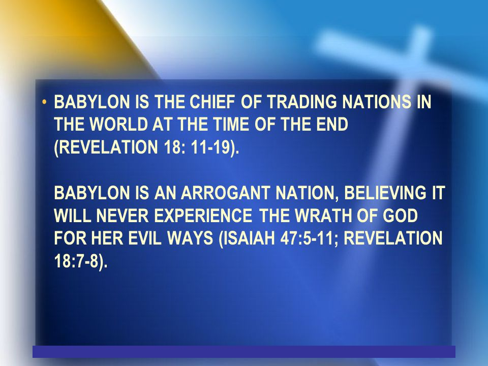 BABYLON IS THE CHIEF OF TRADING NATIONS IN THE WORLD AT THE TIME OF THE END (REVELATION 18: 11-19).