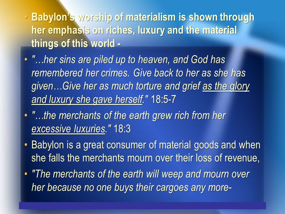 Babylon's worship of materialism is shown through her emphasis on riches, luxury and the material things of this world - Babylon's worship of materialism is shown through her emphasis on riches, luxury and the material things of this world - …her sins are piled up to heaven, and God has remembered her crimes.