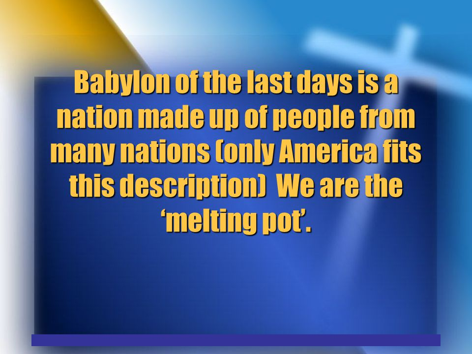 Babylon of the last days is a nation made up of people from many nations (only America fits this description) We are the 'melting pot'.