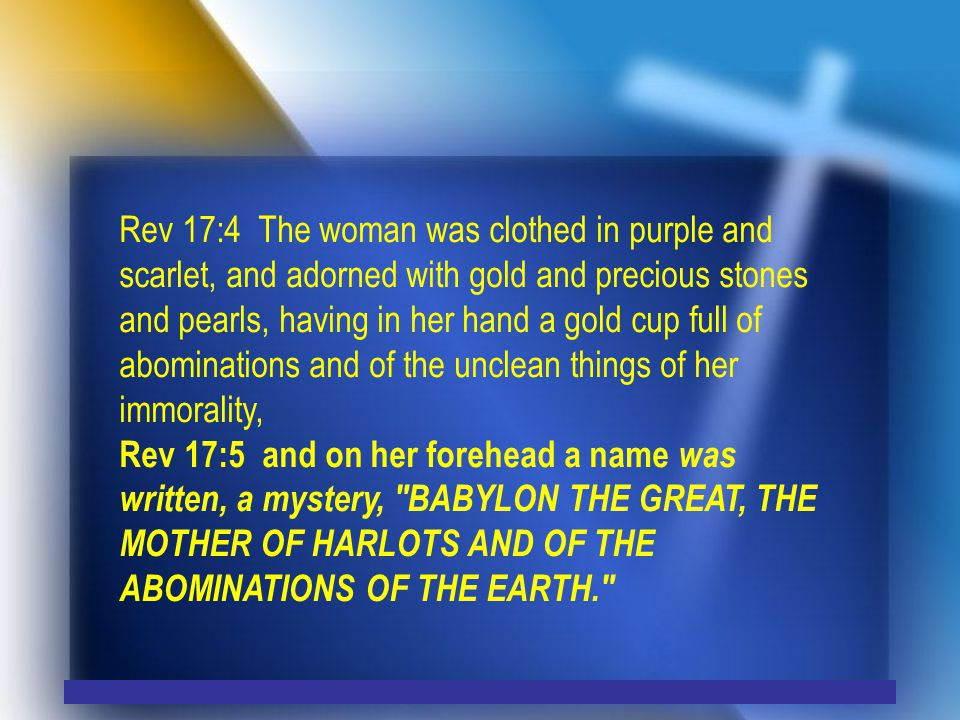 Rev 17:4 The woman was clothed in purple and scarlet, and adorned with gold and precious stones and pearls, having in her hand a gold cup full of abominations and of the unclean things of her immorality, Rev 17:5 and on her forehead a name was written, a mystery, BABYLON THE GREAT, THE MOTHER OF HARLOTS AND OF THE ABOMINATIONS OF THE EARTH.