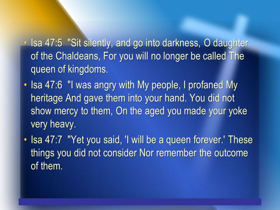 Isa 47:5 Sit silently, and go into darkness, O daughter of the Chaldeans, For you will no longer be called The queen of kingdoms.Isa 47:5 Sit silently, and go into darkness, O daughter of the Chaldeans, For you will no longer be called The queen of kingdoms.