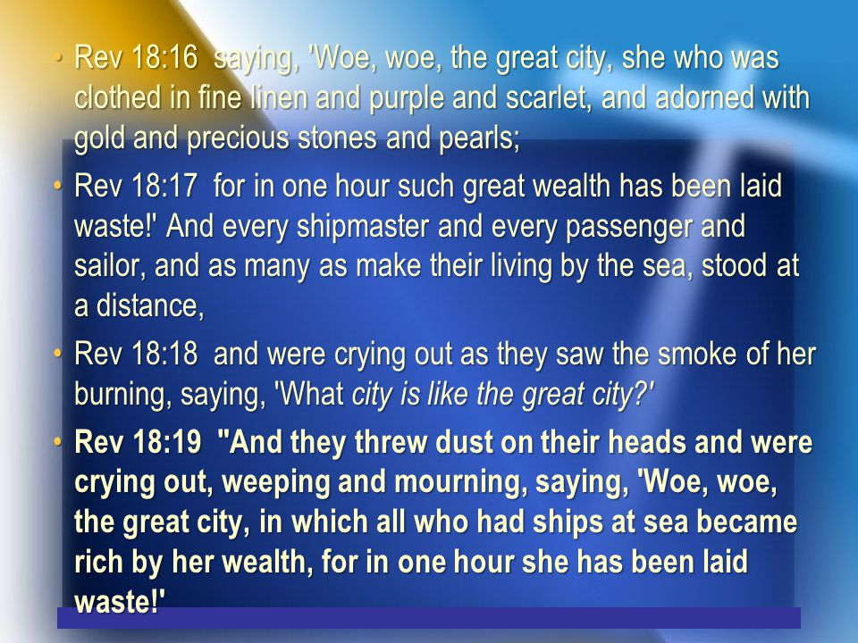 Rev 18:16 saying, Woe, woe, the great city, she who was clothed in fine linen and purple and scarlet, and adorned with gold and precious stones and pearls;Rev 18:16 saying, Woe, woe, the great city, she who was clothed in fine linen and purple and scarlet, and adorned with gold and precious stones and pearls; Rev 18:17 for in one hour such great wealth has been laid waste! And every shipmaster and every passenger and sailor, and as many as make their living by the sea, stood at a distance,Rev 18:17 for in one hour such great wealth has been laid waste! And every shipmaster and every passenger and sailor, and as many as make their living by the sea, stood at a distance, Rev 18:18 and were crying out as they saw the smoke of her burning, saying, What city is like the great city Rev 18:18 and were crying out as they saw the smoke of her burning, saying, What city is like the great city Rev 18:19 And they threw dust on their heads and were crying out, weeping and mourning, saying, Woe, woe, the great city, in which all who had ships at sea became rich by her wealth, for in one hour she has been laid waste! Rev 18:19 And they threw dust on their heads and were crying out, weeping and mourning, saying, Woe, woe, the great city, in which all who had ships at sea became rich by her wealth, for in one hour she has been laid waste!
