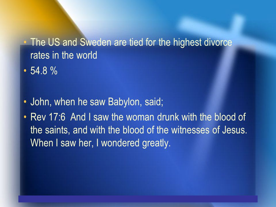 The US and Sweden are tied for the highest divorce rates in the world 54.8 % John, when he saw Babylon, said; Rev 17:6 And I saw the woman drunk with the blood of the saints, and with the blood of the witnesses of Jesus.