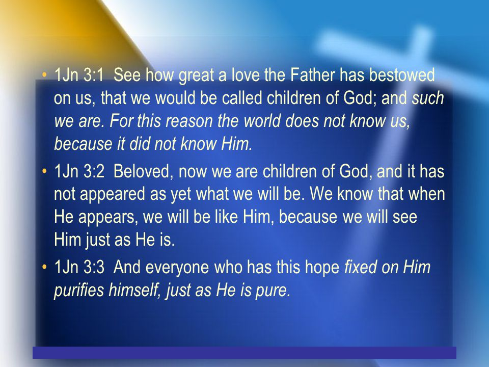 1Jn 3:1 See how great a love the Father has bestowed on us, that we would be called children of God; and such we are.