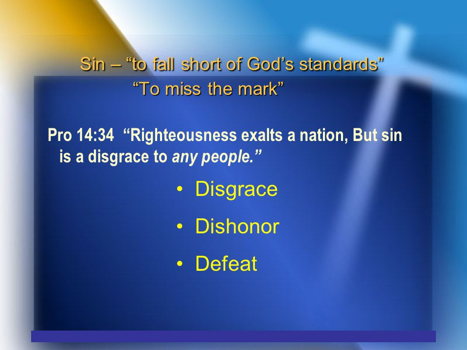 Sin – to fall short of God's standards To miss the mark Pro 14:34 Righteousness exalts a nation, But sin is a disgrace to any people. Disgrace Dishonor Defeat
