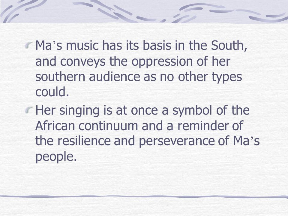 Ma ' s music has its basis in the South, and conveys the oppression of her southern audience as no other types could. Her singing is at once a symbol