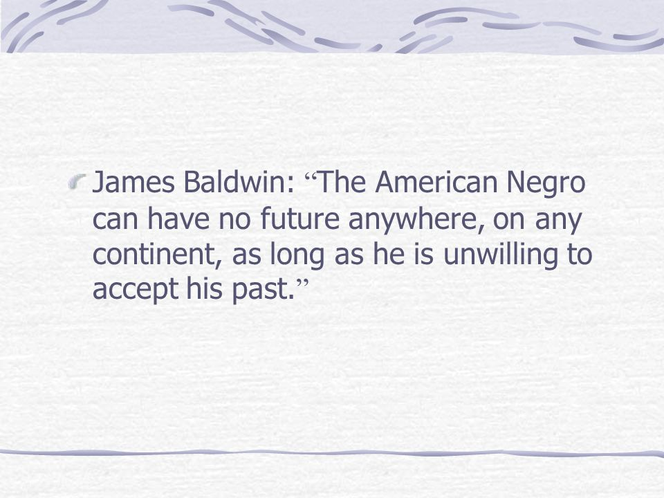 "James Baldwin: "" The American Negro can have no future anywhere, on any continent, as long as he is unwilling to accept his past. """