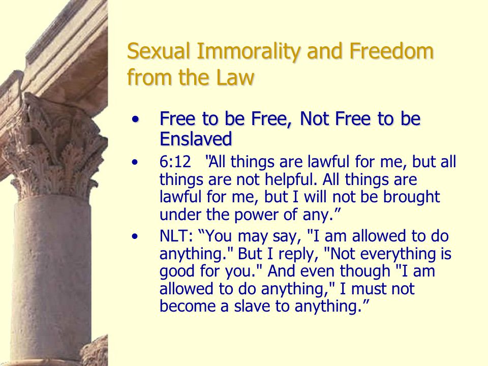 """Sexual Immorality and Freedom from the Law Free to be Free, Not Free to be EnslavedFree to be Free, Not Free to be Enslaved 6:12 """"All things are lawfu"""