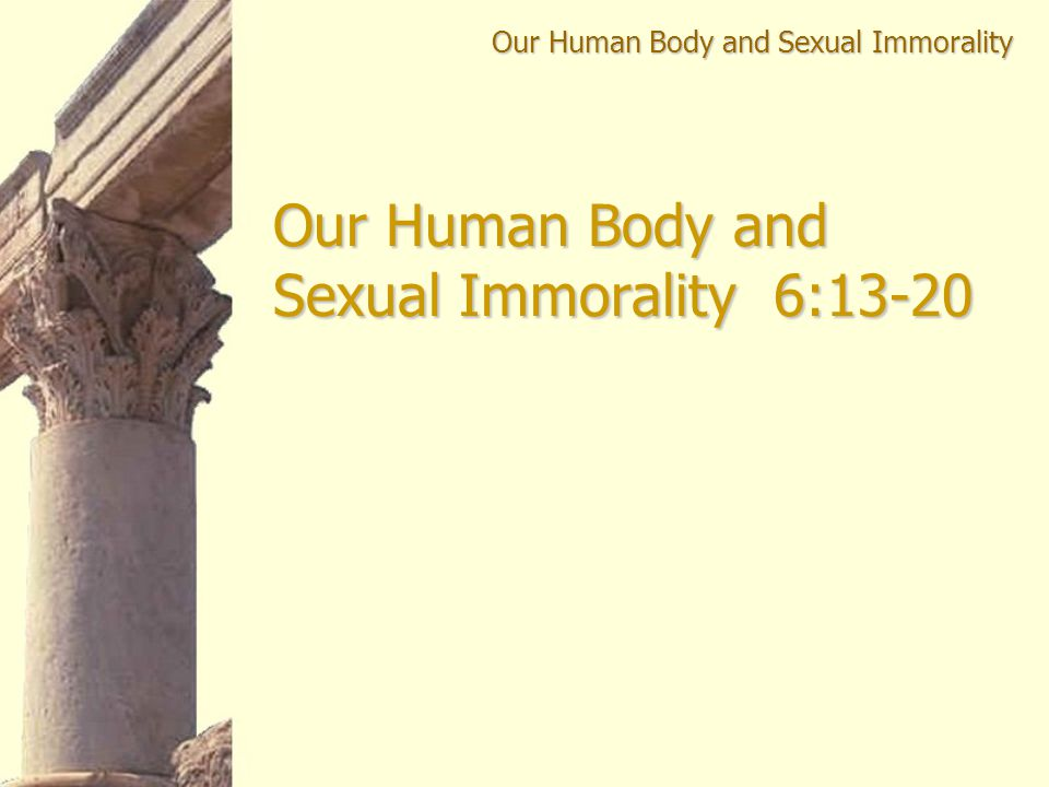 Our Human Body and Sexual Immorality Our Human Body and Sexual Immorality 6:13-20