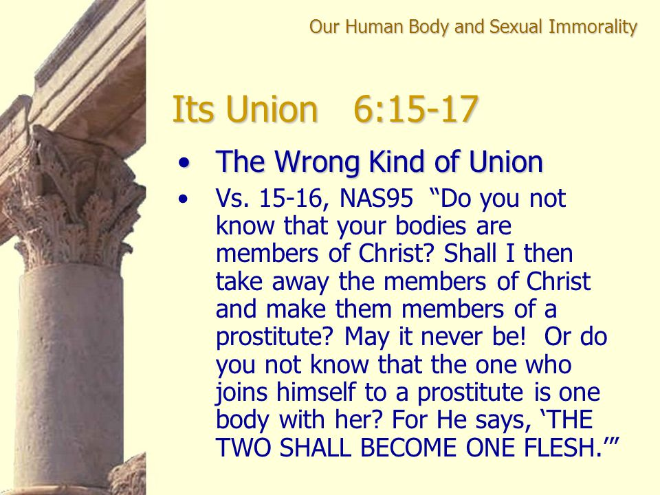 """Its Union 6:15-17 The Wrong Kind of UnionThe Wrong Kind of Union Vs. 15-16, NAS95 """"Do you not know that your bodies are members of Christ? Shall I the"""